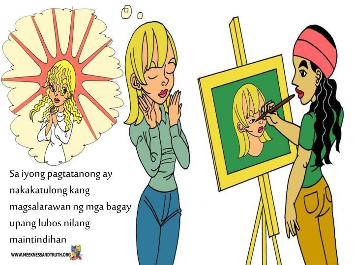 Sa iyong pagtatanong ay nakakatulong kang magsalarawan ng mga bagay upang lubos nilang maintindihan