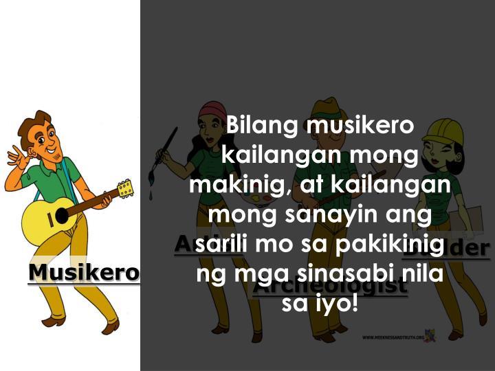 Bilang musikero kailangan mong makinig, at kailangan mong sanayin ang sarili mo sa pakikinig ng mga sinasabi nila sa iyo
