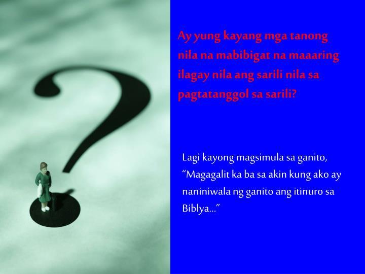 """Lagi kayong magsimula sa ganito, """"Magagalit ka ba sa akin kung ako ay naniniwala ng ganito ang itinuro sa Biblya…"""""""