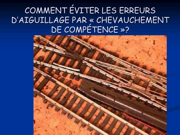 COMMENT ÉVITER LES ERREURS D'AIGUILLAGE PAR « CHEVAUCHEMENT DE COMPÉTENCE »?