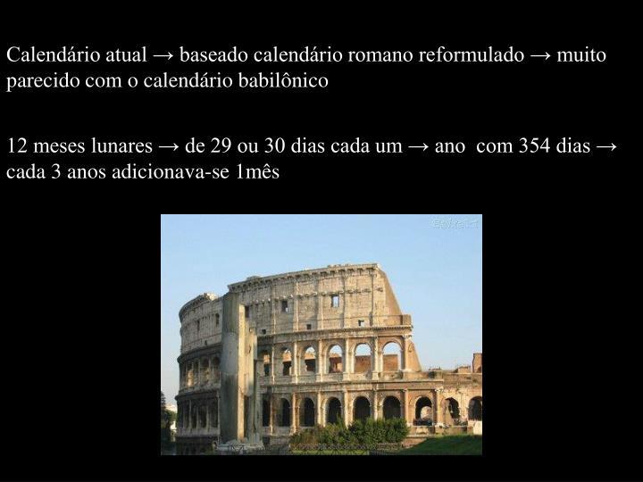 Calendário atual → baseado calendário romano reformulado → muito