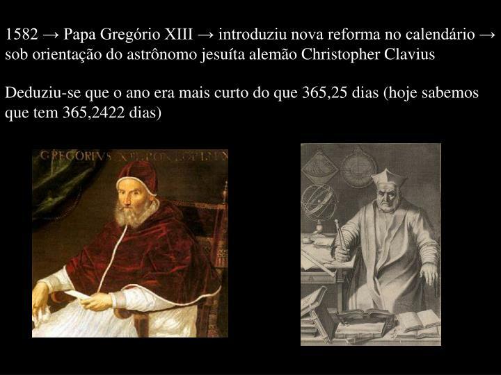 1582 → Papa Gregório XIII → introduziu nova reforma no calendário →