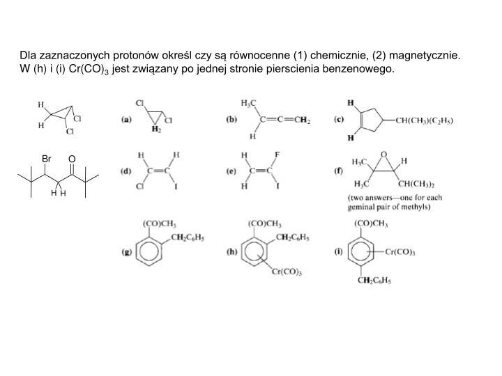 Dla zaznaczonych protonów określ czy są równocenne (1) chemicznie, (2) magnetycznie.  W (h) i (i) Cr(CO)
