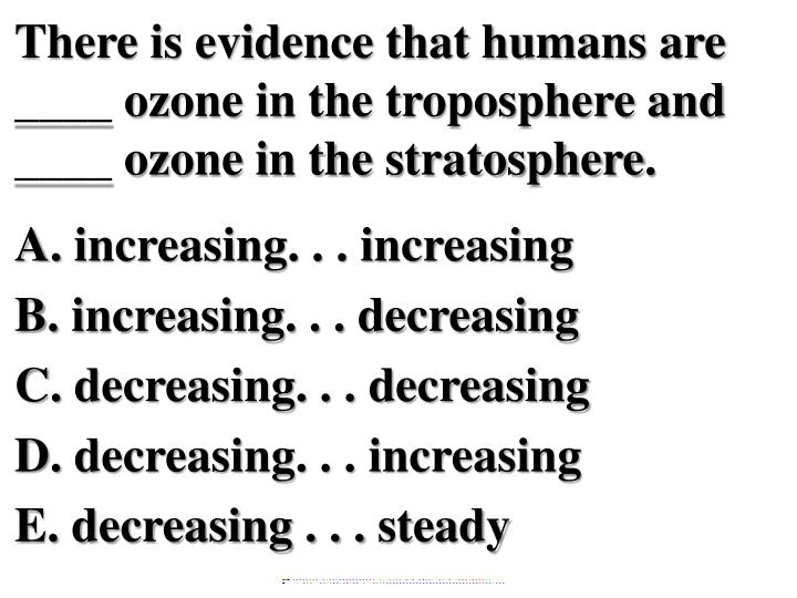 There is evidence that humans are ____ ozone in the troposphere and ____ ozone in the stratosphere