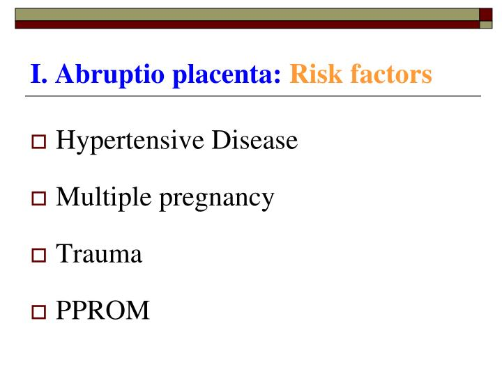 I. Abruptio placenta: