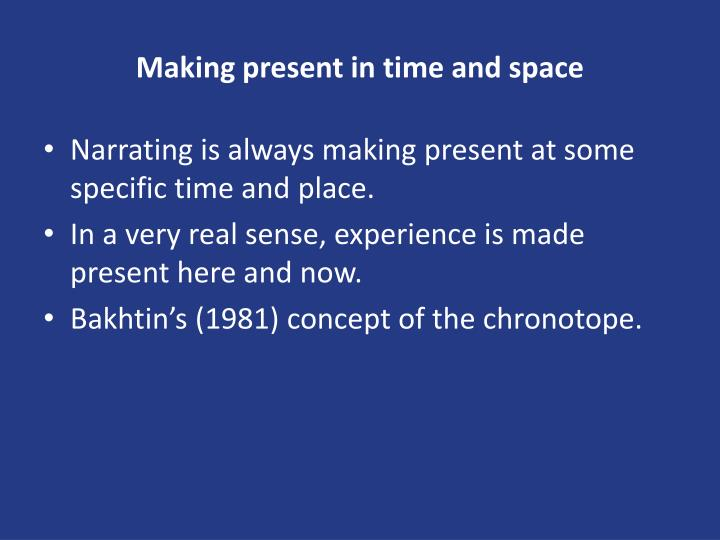 Making present in time and space