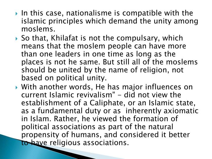 In this case, nationalisme is compatible with the islamic principles which demand the unity among moslems.