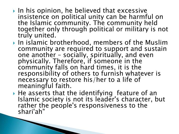 In his opinion, he believed that excessive insistence on political unity can be harmful on the Islamic community. The community held together only through political or military is not truly united.