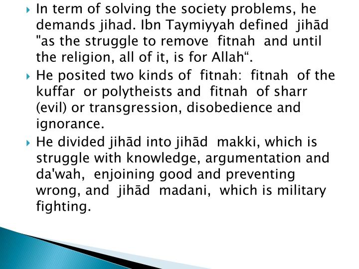 "In term of solving the society problems, he demands jihad. Ibn Taymiyyah defined  jihād  ""as the struggle to remove  fitnah  and until the religion, all of it, is for Allah""."