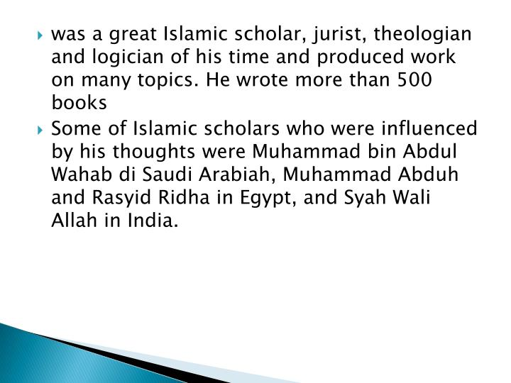 was a great Islamic scholar, jurist, theologian and logician of his time and produced work on many topics. He wrote more than 500 books