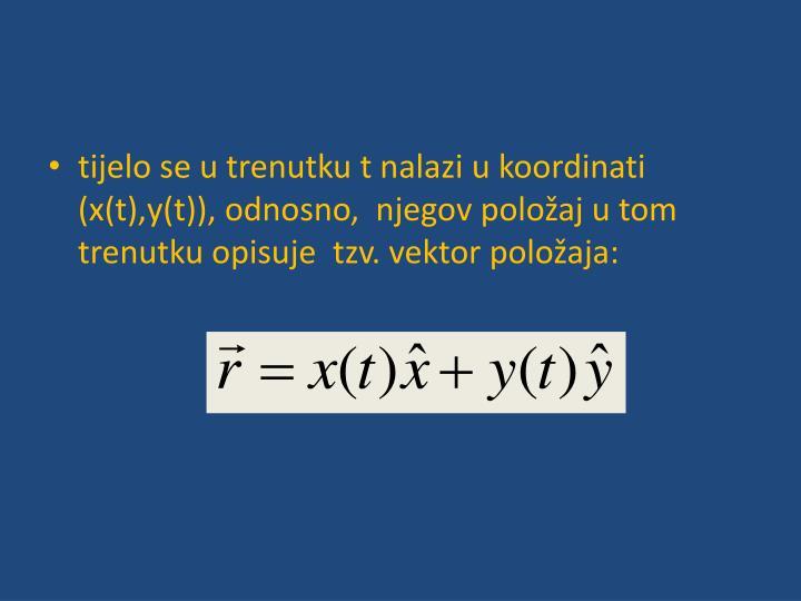 tijelo se u trenutku t nalazi u koordinati (x(t),y(t)), odnosno,  njegov položaj u tom trenutku opisuje  tzv. vektor položaja: