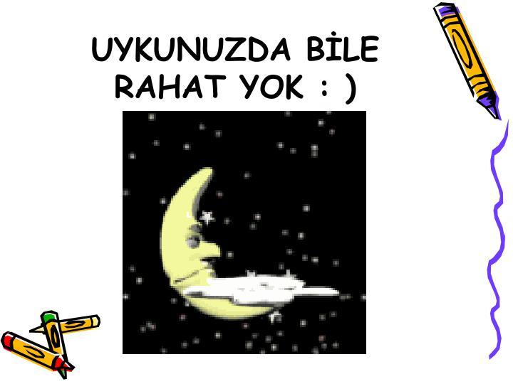 UYKUNUZDA BLE RAHAT YOK : )
