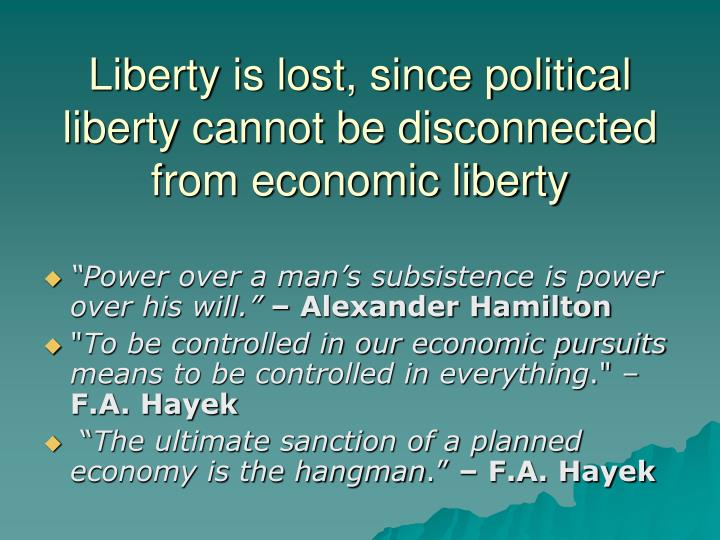 Liberty is lost, since political liberty cannot be disconnected from economic liberty