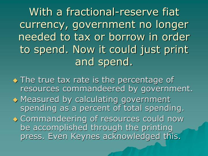 With a fractional-reserve fiat currency, government no longer needed to tax or borrow in order to spend. Now it could just print and spend.