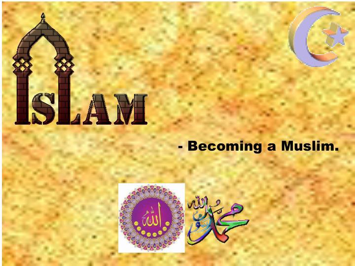 - Becoming a Muslim.