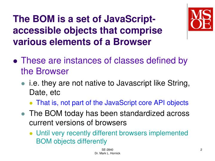 The BOM is a set of JavaScript-accessible objects that comprise various elements of a Browser