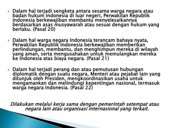 Dalam hal terjadi sengketa antara sesama warga negara atau badan hukum Indonesia di luar negeri, Perwakilan Republik Indonesia berkewajiban membantu menyelesaikannya berdasarkan asas musyawarah atau sesuai dengan hukum yang berlaku. (Pasal 20)