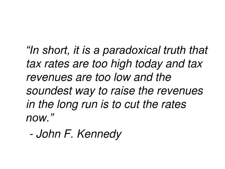 """In short, it is a paradoxical truth that tax rates are too high today and tax revenues are too low and the soundest way to raise the revenues in the long run is to cut the rates now."""