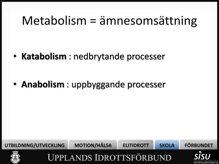 Metabolism = ämnesomsättning
