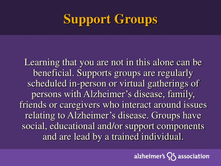 Learning that you are not in this alone can be beneficial. Supports groups are regularly scheduled in-person or virtual gatherings of persons with Alzheimer's disease, family, friends or caregivers who interact around issues relating to Alzheimer's disease. Groups have social, educational and/or support components and are lead by a trained individual.