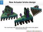new actuator bricks design