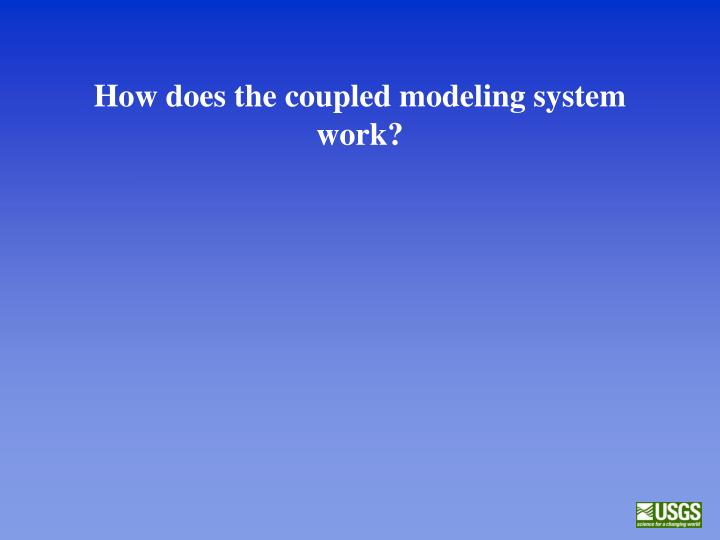 How does the coupled modeling system work?