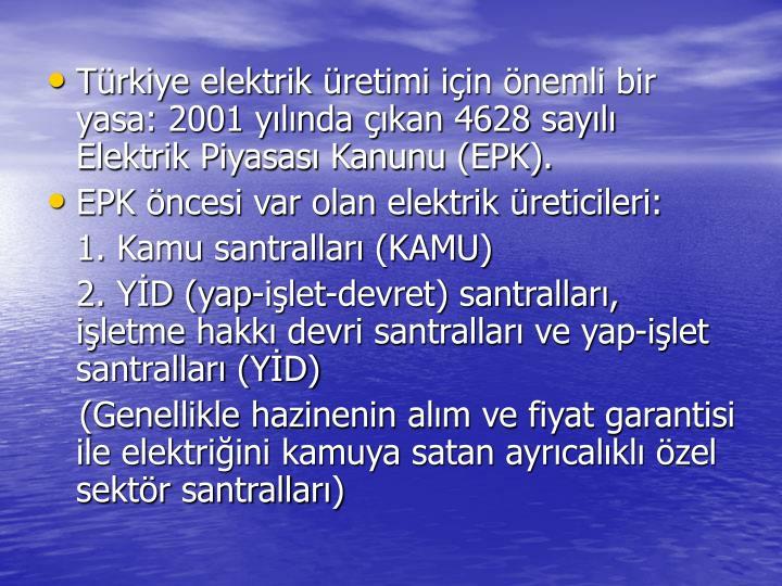 Trkiye elektrik retimi iin nemli bir yasa: 2001 ylnda kan 4628 sayl Elektrik Piyasas Kanunu (EPK).