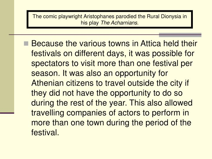 The comic playwright Aristophanes parodied the Rural Dionysia in his play