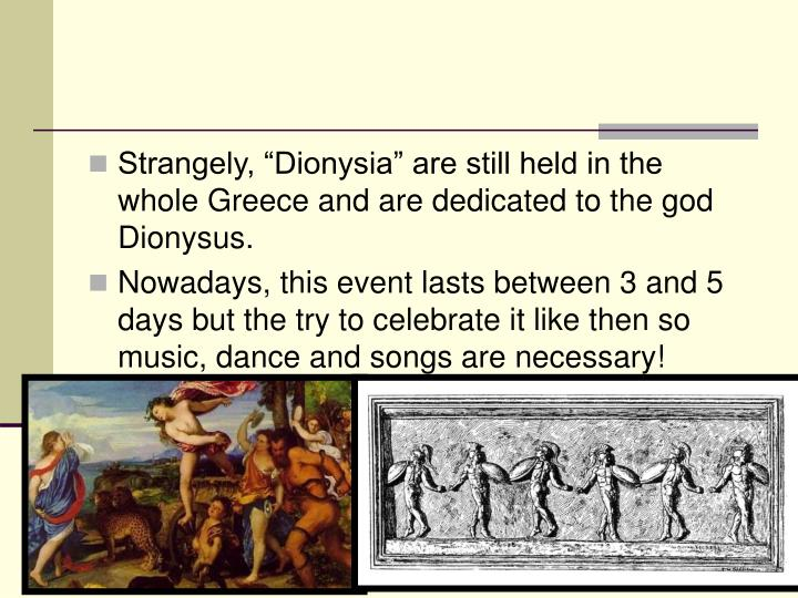 "Strangely, ""Dionysia"" are still held in the whole Greece and are dedicated to the god Dionysus."