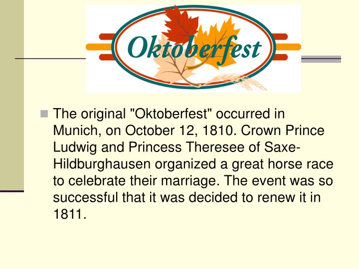 "The original ""Oktoberfest"" occurred in Munich, on October 12, 1810. Crown Prince Ludwig and Princess Th"
