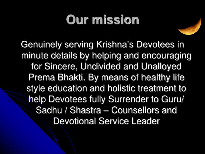 Genuinely serving Krishna's Devotees in minute details by helping and encouraging for Sincere, Undivided and Unalloyed Prema Bhakti. By means of healthy life style education and holistic treatment to help Devotees fully Surrender to Guru/ Sadhu / Shastra – Counsellors and Devotional Service Leader