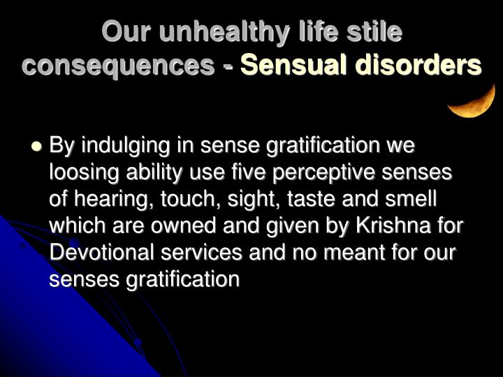 By indulging in sense gratification we loosing ability use five perceptive senses of hearing, touch, sight, taste and smell which are owned and given by Krishna for Devotional services and no meant for our senses gratification