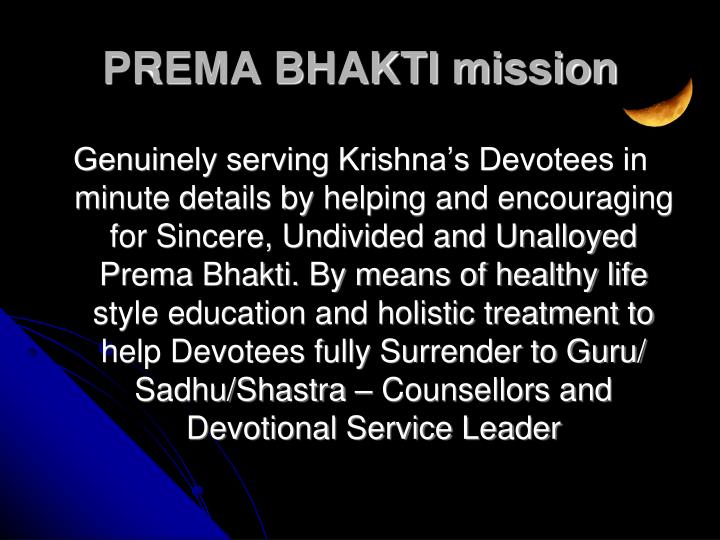 Genuinely serving Krishna's Devotees in minute details by helping and encouraging for Sincere, Undivided and Unalloyed Prema Bhakti. By means of healthy life style education and holistic treatment to help Devotees fully Surrender to Guru/ Sadhu/Shastra – Counsellors and Devotional Service Leader