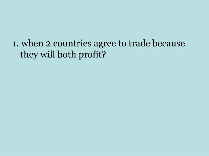 1. when 2 countries agree to trade because they will both profit?