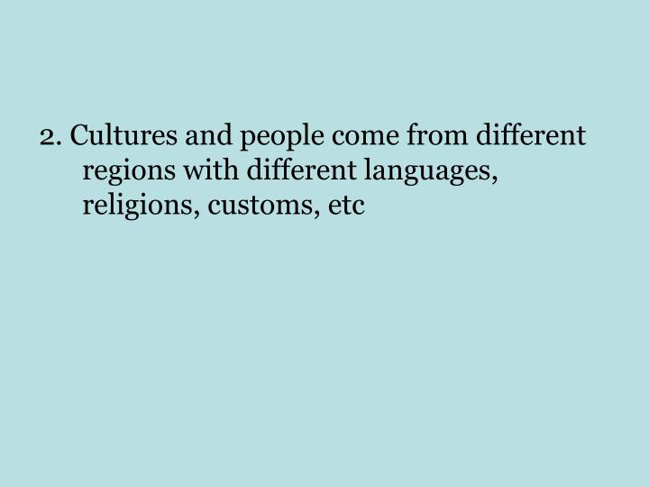 2. Cultures and people come from different regions with different languages, religions, customs, etc