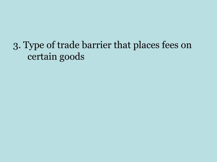 3. Type of trade barrier that places fees on certain goods