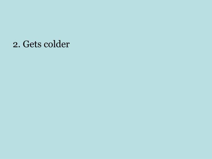 2. Gets colder