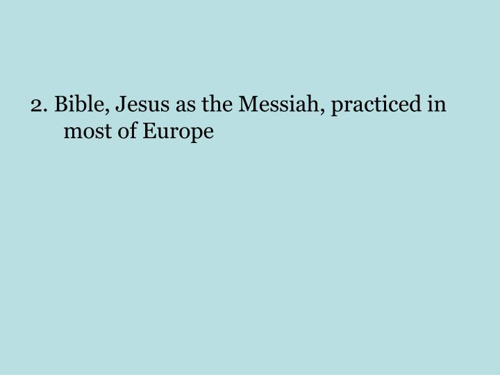 2. Bible, Jesus as the Messiah, practiced in most of Europe