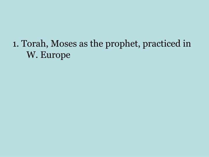 1. Torah, Moses as the prophet, practiced in W. Europe