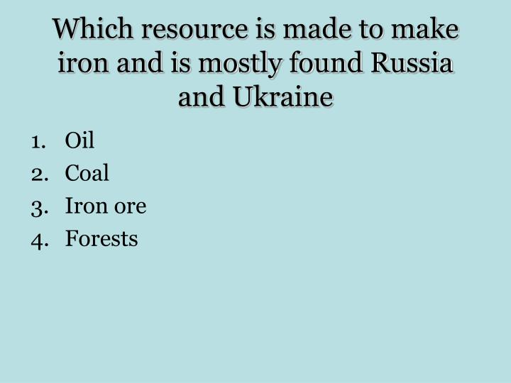 Which resource is made to make iron and is mostly found Russia and Ukraine