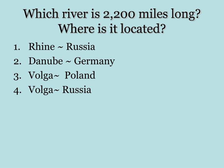 Which river is 2,200 miles long?                Where is it located?