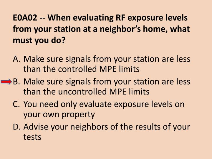 E0A02 -- When evaluating RF exposure levels from your station at a neighbor's home, what must you do?