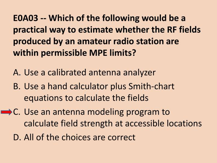 E0A03 -- Which of the following would be a practical way to estimate whether the RF fields produced by an amateur radio station are within permissible MPE limits?