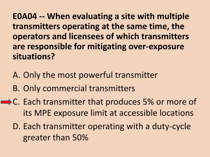 E0A04 -- When evaluating a site with multiple transmitters operating at the same time, the operators and licensees of which transmitters are responsible for mitigating over-exposure situations?