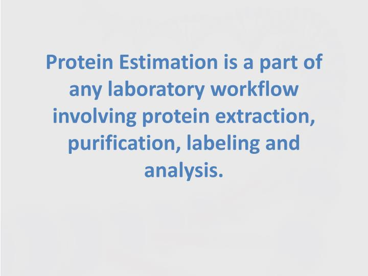 Protein Estimation is a part of any laboratory workflow involving protein extraction, purification, labeling and analysis.
