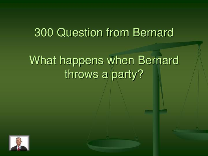 300 Question from Bernard