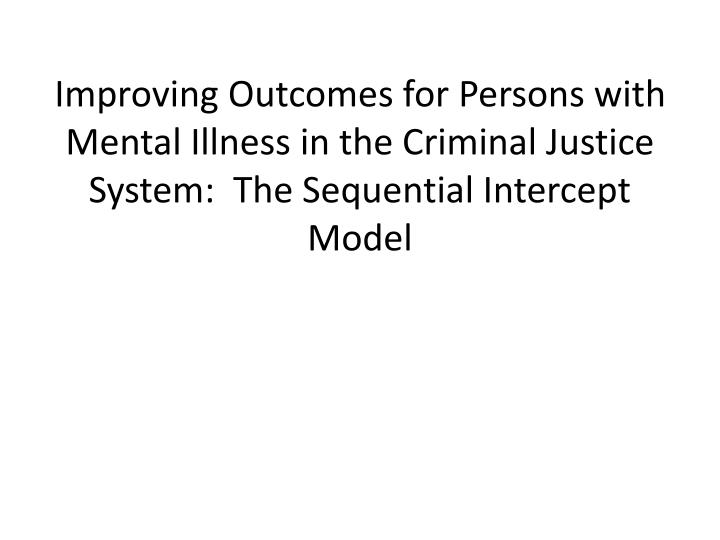 Improving Outcomes for Persons with Mental Illness in the Criminal Justice System:  The Sequential Intercept Model