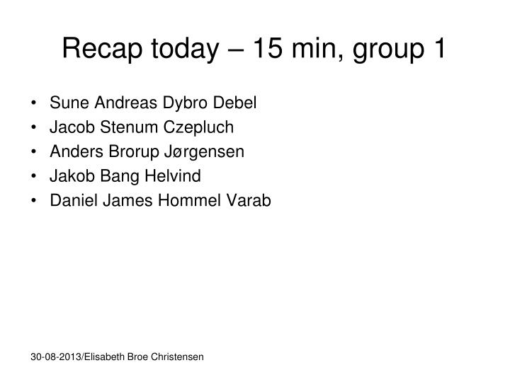 Recap today – 15 min, group 1