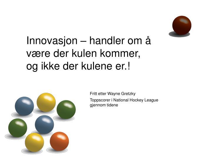 Innovasjon – handler om å være der kulen kommer,