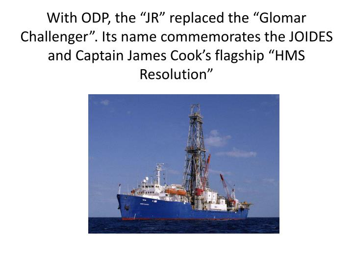 "With ODP, the ""JR"" replaced the ""Glomar Challenger"". Its name commemorates the JOIDES and Captain James Cook's flagship ""HMS Resolution"""